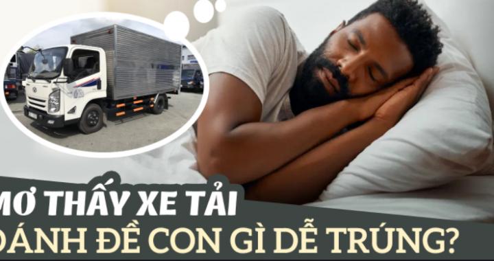Mơ thấy xe tải là điềm báo gì? Nằm mơ thấy xe tải số mấy? đánh con gì?