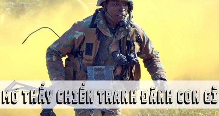 Mơ thấy chiến tranh đánh con gì? Mơ thấy chiến tranh là điềm tốt hay xấu?